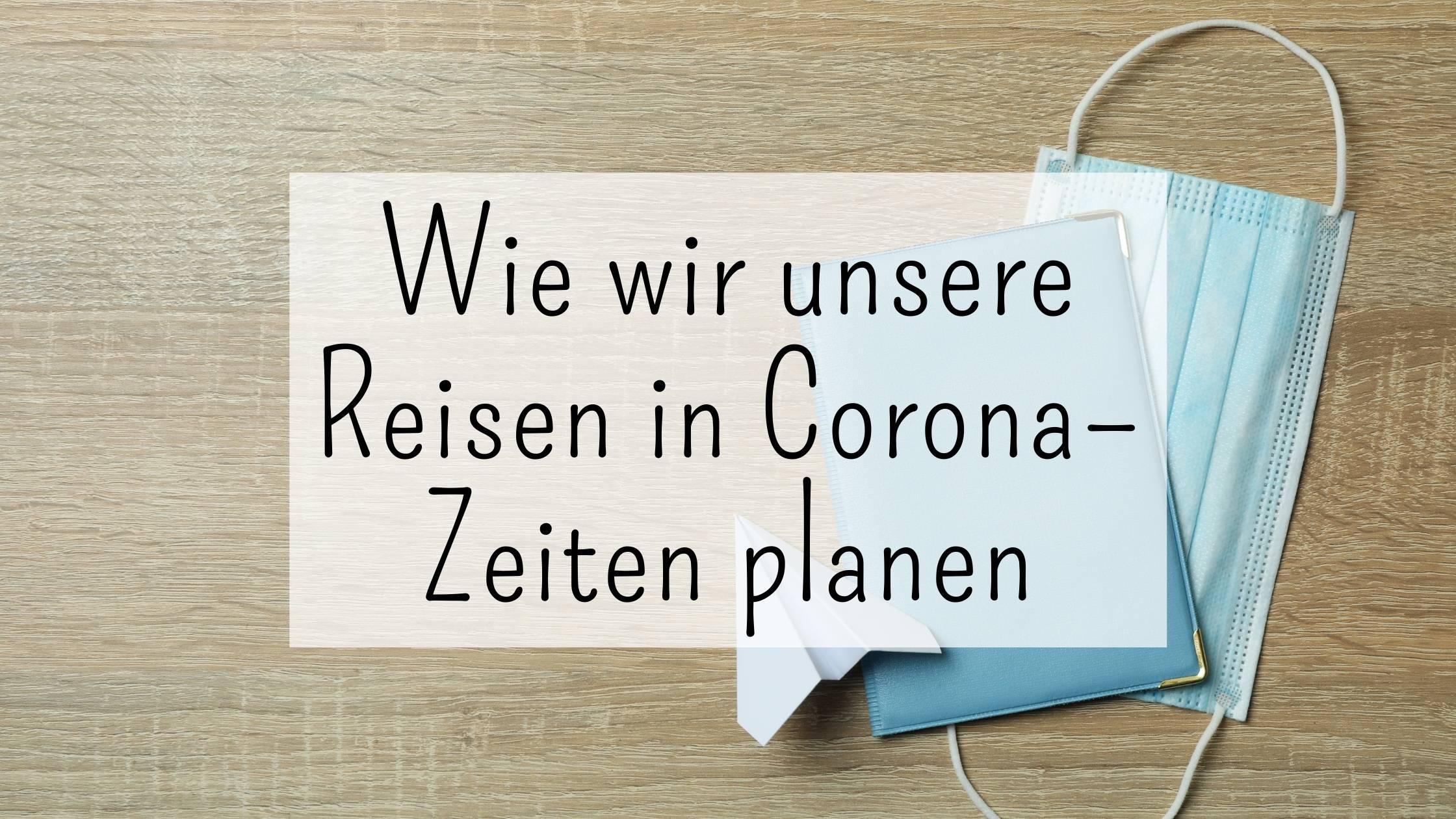 Wie wir unsere Reisen in Corona – Zeiten planen