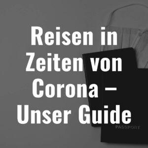 Reisen in Zeiten von Corona – Unser Guide